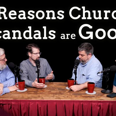 Scandals are Good for the Church (Ep. 19)